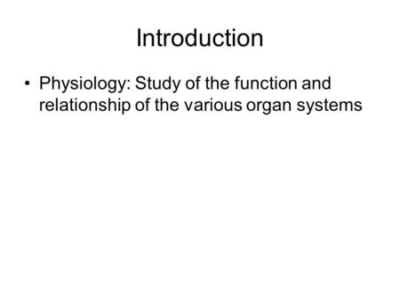 Introduction Physiology: Study of the function and relationship of the various organ systems.