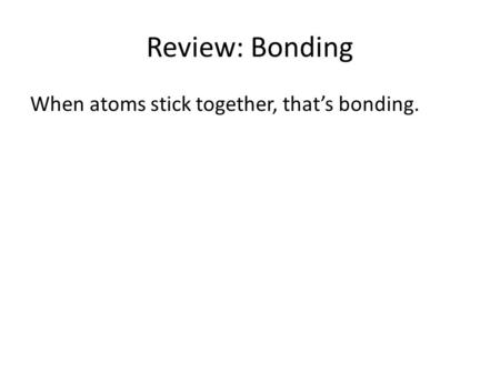 Review: Bonding When atoms stick together, that's bonding.