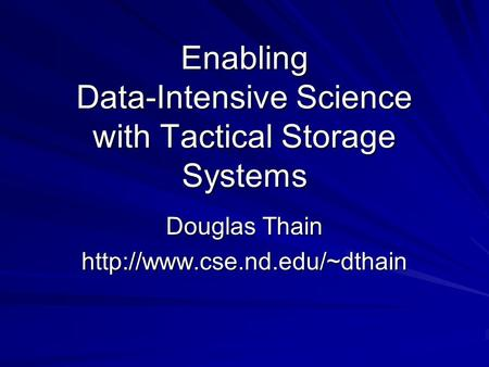 Enabling Data-Intensive Science with Tactical Storage Systems Douglas Thain