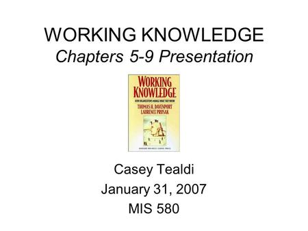 WORKING KNOWLEDGE Chapters 5-9 Presentation Casey Tealdi January 31, 2007 MIS 580.