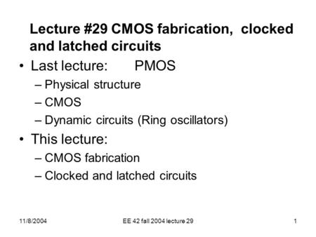 11/8/2004EE 42 fall 2004 lecture 291 Lecture #29 CMOS fabrication, clocked and latched circuits Last lecture: PMOS –Physical structure –CMOS –Dynamic circuits.