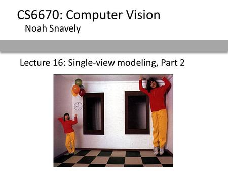 Lecture 16: Single-view modeling, Part 2 CS6670: Computer Vision Noah Snavely.