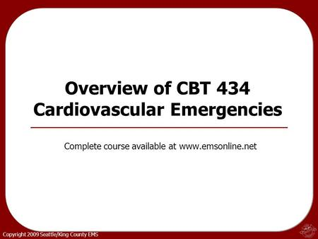 Copyright 2009 Seattle/King County EMS Overview of CBT 434 Cardiovascular Emergencies Complete course available at www.emsonline.net.