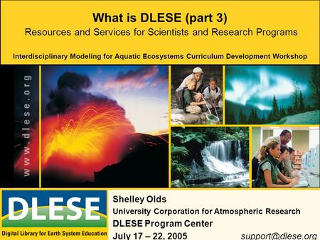 What is DLESE (part 3) Shelley Olds University Corporation for Atmospheric Research DLESE Program Center July 17 – 22, Resources.