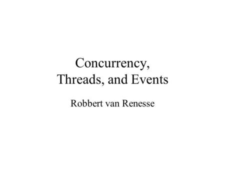 Concurrency, Threads, and Events Robbert van Renesse.