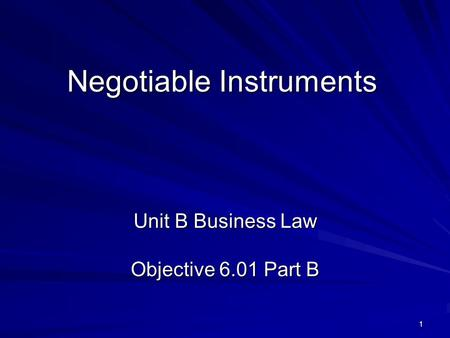 1 Negotiable Instruments Unit B Business Law Objective 6.01 Part B.
