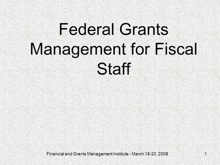 Financial and Grants Management Institute - March 18-20, 20081 Federal Grants Management for Fiscal Staff.
