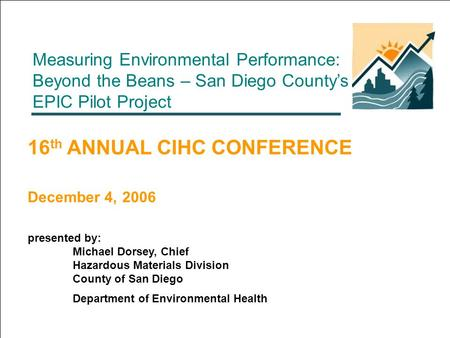Measuring Environmental Performance: Beyond the Beans – San Diego County's EPIC Pilot Project 16 th ANNUAL CIHC CONFERENCE December 4, 2006 presented by: