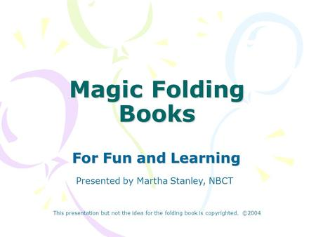 Magic Folding Books For Fun and Learning Presented by Martha Stanley, NBCT This presentation but not the idea for the folding book is copyrighted. ©2004.