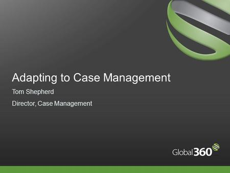 Adapting to Case Management Tom Shepherd Director, Case Management.