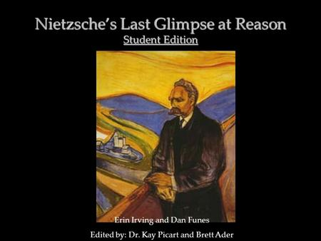 Nietzsche's Last Glimpse at Reason Student Edition Erin Irving and Dan Funes Edited by: Dr. Kay Picart and Brett Ader.