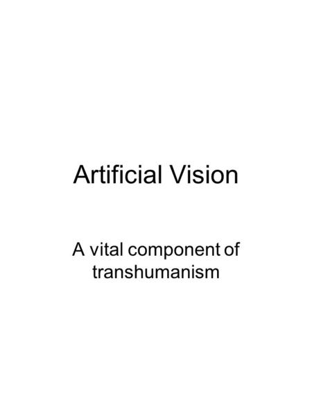 Artificial Vision A vital component of transhumanism.