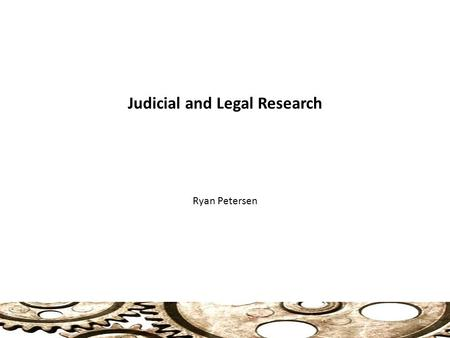 Judicial and Legal Research Ryan Petersen 1. Judicial and Legal Research What is the Law? Federal Level: 1. Statutory Rulings (laws passed by Congress)