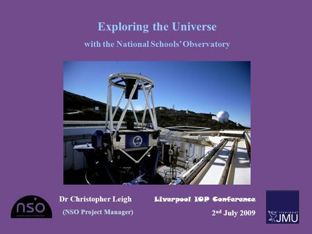 Exploring the Universe with the National Schools' Observatory Dr Christopher Leigh (NSO Project Manager) Liverpool IOP Conference 2 nd July 2009.