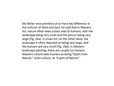 My father once pointed out to me a key difference in the cultures of West and East. He said that in Western Art, nature often takes a back seat to humans,