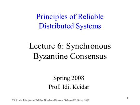 Idit Keidar, Principles of Reliable Distributed Systems, Technion EE, Spring 2008 1 Principles of Reliable Distributed Systems Lecture 6: Synchronous Byzantine.
