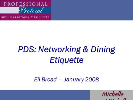 PDS: Networking & Dining Etiquette Eli Broad - January 2008 Michelle Mitchell.