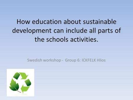 How education about sustainable development can include all parts of the schools activities. Swedish workshop - Group 6: ICKFELK Hlios.