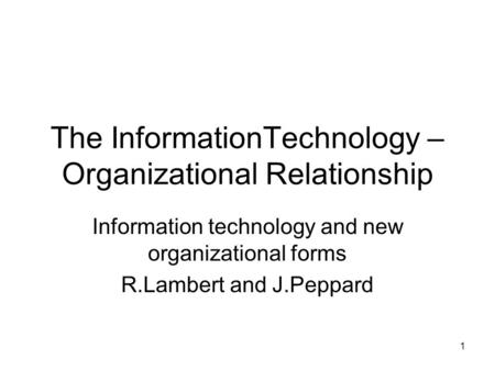 1 The InformationTechnology – Organizational Relationship Information technology and new organizational forms R.Lambert and J.Peppard.