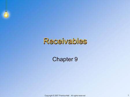 Copyright © 2007 Prentice-Hall. All rights reserved 1 ReceivablesReceivables Chapter 9.