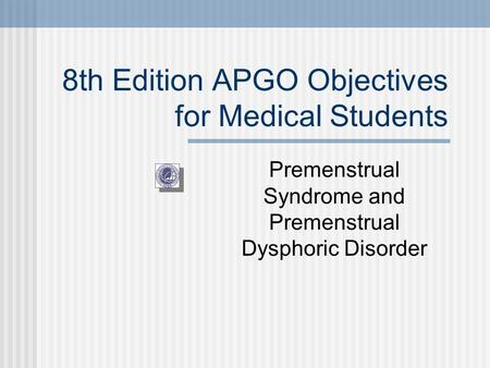 8th Edition APGO Objectives for Medical Students Premenstrual Syndrome and Premenstrual Dysphoric Disorder.