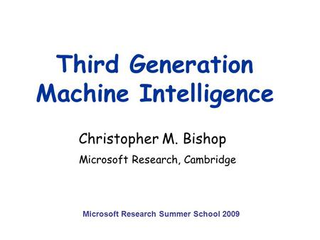 Third Generation Machine Intelligence Christopher M. Bishop Microsoft Research, Cambridge Microsoft Research Summer School 2009.