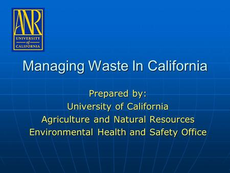 Managing Waste In California Prepared by: University of California Agriculture and Natural Resources Environmental Health and Safety Office.