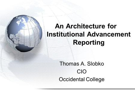An Architecture for Institutional Advancement Reporting Thomas A. Slobko CIO Occidental College.