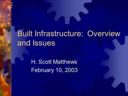 Built Infrastructure: Overview and Issues H. Scott Matthews February 10, 2003.