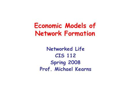Economic Models of Network Formation Networked Life CIS 112 Spring 2008 Prof. Michael Kearns.