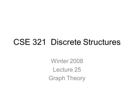 CSE 321 Discrete Structures Winter 2008 Lecture 25 Graph Theory.