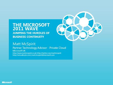 THE MICROSOFT 2011 WAVE JUMPING THE HURDLES OF BUSINESS CONTINUITY Matt McSpirit Partner Technology Advisor - Private Cloud Microsoft UK