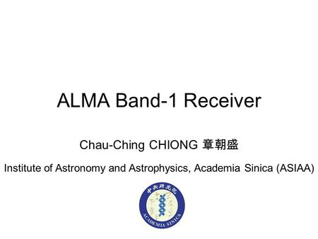ALMA Band-1 Receiver Chau-Ching CHIONG 章朝盛 Institute of Astronomy and Astrophysics, Academia Sinica (ASIAA)