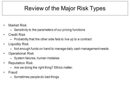 Review of the Major Risk Types Market Risk –Sensitivity to the parameters of our pricing functions Credit Risk –Probability that the other side fails to.