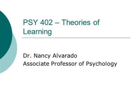 PSY 402 – Theories of Learning Dr. Nancy Alvarado Associate Professor of Psychology.