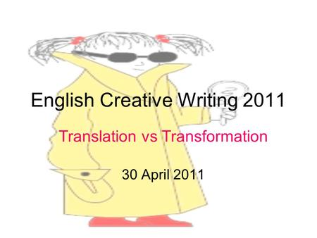 English Creative Writing 2011 Translation vs Transformation 30 April 2011.