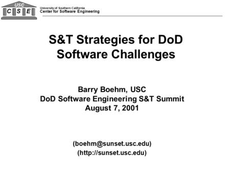 University of Southern California Center for Software Engineering C S E USC Barry Boehm, USC DoD Software Engineering S&T Summit August 7, 2001
