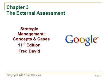 Ch 3 -1 Copyright 2007 Prentice Hall Chapter 3 The External Assessment Strategic Management: Concepts & Cases 11 th Edition Fred David.