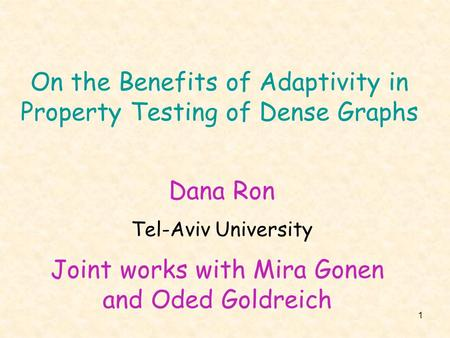 1 On the Benefits of Adaptivity in Property Testing of Dense Graphs Joint works with Mira Gonen and Oded Goldreich Dana Ron Tel-Aviv University.