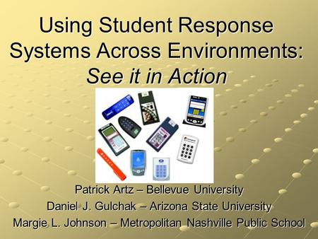 Using Student Response Systems Across Environments: See it in Action Patrick Artz – Bellevue University Daniel J. Gulchak – Arizona State University Margie.