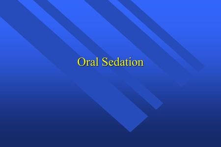 Oral Sedation. Oldest and most common route Used for stress reduction, pre- & post-op pain.