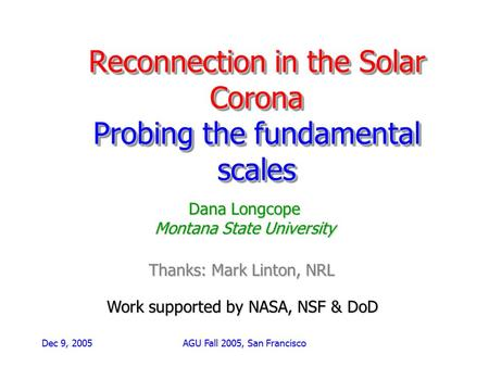 Dec 9, 2005AGU Fall 2005, San Francisco Reconnection in the Solar Corona Probing the fundamental scales Dana Longcope Montana State University Work supported.