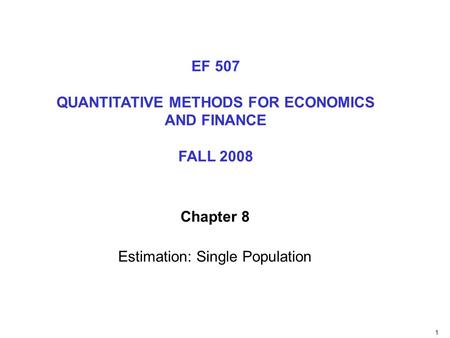 1 Chapter 8 Estimation: Single Population EF 507 QUANTITATIVE METHODS FOR ECONOMICS AND FINANCE FALL 2008.