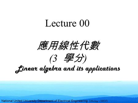 National United University Department of Electrical Engineering ( Meiling CHEN ) Lecture 00 應用線性代數 (3 學分 ) Linear algebra and its applications.