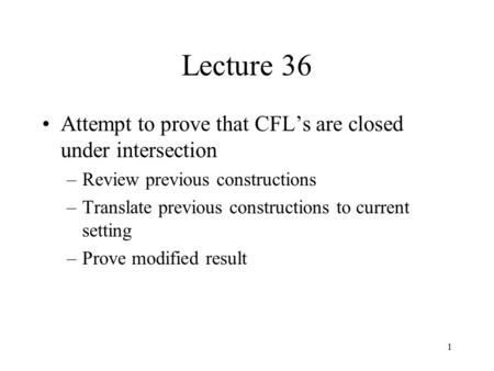 1 Lecture 36 Attempt to prove that CFL's are closed under intersection –Review previous constructions –Translate previous constructions to current setting.
