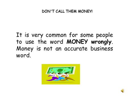 DON'T CALL THEM MONEY! It is very common for some people to use the word MONEY wrongly. Money is not an accurate business word.