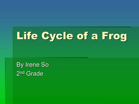 Life Cycle of a Frog By Irene So 2 nd Grade. 2 nd Grade State Standard  SCIENCE (Life Sciences)  B. Students know the sequential stages of life cycles.