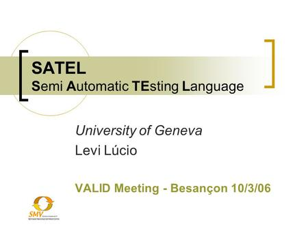 SATEL Semi Automatic TEsting Language University of Geneva Levi Lúcio VALID Meeting - Besançon 10/3/06.