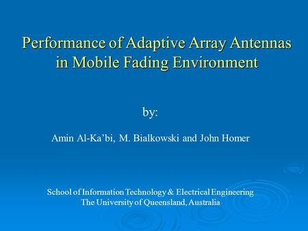 Performance of Adaptive Array Antennas in Mobile Fading Environment by: Amin Al-Ka'bi, M. Bialkowski and John Homer School of Information Technology &