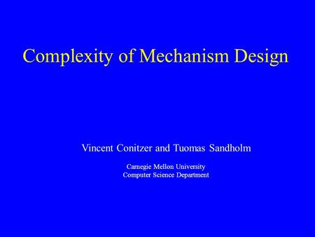 Complexity of Mechanism Design Vincent Conitzer and Tuomas Sandholm Carnegie Mellon University Computer Science Department.